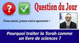 Pourquoi traiter la Torah comme un livre de sciences ?