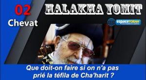 Que doit-on faire si on n'a pas prié la téfila de Cha'harit ?